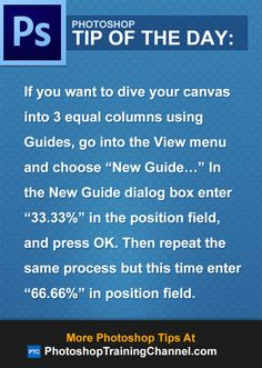 "If you want to dive your canvas into 3 equal columns using Guides, go into the View menu and choose ""New Guide…"" In the New Guide dialog box enter ""33.33%"" in the position field, and press OK. Then repeat the same process but this time enter ""66.66%"" in position field.An easier way to do this would be to use a plugin called GuideGuide, which allows you to easily create pixel accurate columns, rows, and midpoints using guides."