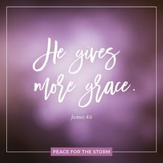 "What an amazing thought that the Lord has given grace to the human race when we don't deserve it - and then gives even MORE grace! We serve an incredibly loving and kind Savior! ""But He gives more grace. Therefore He says: 'God resists the proud, but gives grace to the humble.'"" James 4:6 (NKJV)"