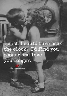 I wish I could turn back the clock. I'd find you sooner and love you longer.