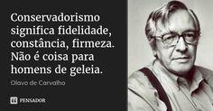 Conservadorismo significa fidelidade, constância, firmeza. Não é coisa para homens de geleia. — Olavo de Carvalho