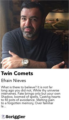 Twin Comets by Efrain Nieves https://scriggler.com/detailPost/story/113026 What is there to believe? It is not far long ago you did not, While thy universe intervenes. Fate brings only but your own Shadow, loomed of spells, Casting hearts to fill pots of avoidance. Melting pain to a forgotten memory, Over familiar la...