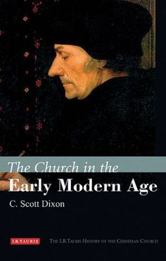 The church in the early modern age / C. Scott Dixon. I.B. Tauris, 2016