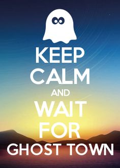 KEEP CALM AND WAIT FOR GHOST TOWN