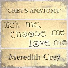 "Pick me!  Choose me!  Love me! -Meredith Grey from ""Grey's Anatomy""."