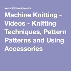 Machine Knitting - Videos - Knitting Techniques, Patterns and Using Accessories