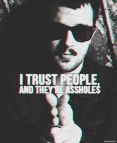 I trust people, and they're assholes