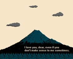 I love you, dear, even if you don't make sense to me sometimes.