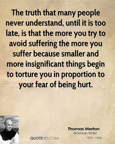 The truth that many people never understand, until it is too late, is that the more you try to avoid suffering the more you suffer because smaller and more insignificant things begin to torture you in proportion to your fear of being hurt.