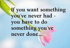 #Inspiration #CommonSense If you want something you've never had, you have to do something you've never done.