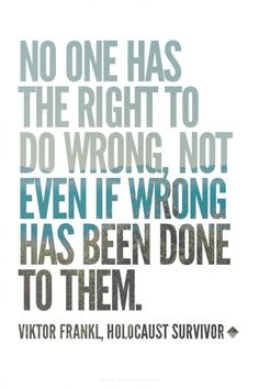 No one has the right to do wrong, not even if wrong has been done to them. - Viktor Frankl, Holocaust survivor