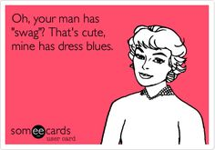 """Oh, your man has """"swag""""? That's cute, mine has dress blues."""
