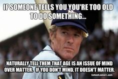 If someone tells you you're too old to do something...naturally, tell them that age is an issue of mind over matter. If you don't mind, it doesn't matter.