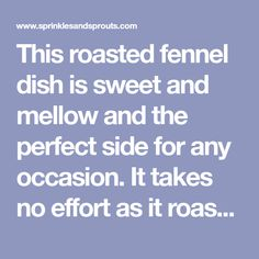 This roasted fennel dish is sweet and mellow and the perfect side for any occasion. It takes no effort as it roasts happily in the oven.