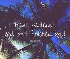 have patience god isn't finished yet