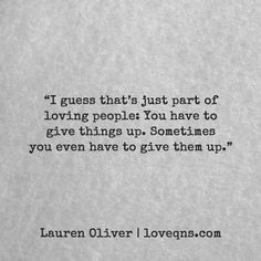 """""""I guess that's just part of loving people: You have to give things up. Sometimes you even have to give them up."""" – Lauren Oliver quote * loveqns, loveqns.com, quote, quotes, story, passion, love, desire, lust, romance, romanticism, heartbreak, heartbroken, longing, devotion, poetry, paramour, amour, devotion, sad, breakup, broken heart, heartbroken, loss, loneliness, depression, depressed, unrequited"""