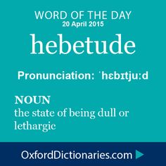 hebetude (verb): The state of being dull or lethargic. Word of the Day for 20 April 2015. #WOTD #WordoftheDay #hebetude