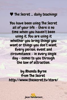 You have been using The Secret all of your life - there is no time when you haven't been using it. You are using it whether you bring things you want or things you don't want. Every person, event and circumstance - in every single day - comes to you through the law of attraction.  by Rhonda Byrne from The Secret