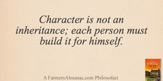 Character is not an inheritance; each person must build it for himself. - A Farmers' Almanac Philosofact