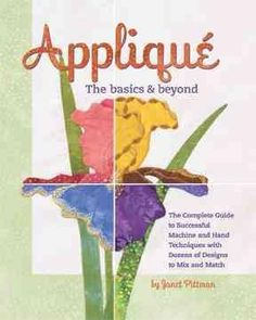 Applique: The Basics & Beyond: The Complete Guide to Successful Machine and Hand Techniques With Dozens of Design...