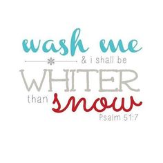 """Cleanse me with hyssop, and I will be clean; wash me, and I will be whiter than snow."" ‭‭Psalm‬ ‭51:7‬ ‭NIV‬‬"