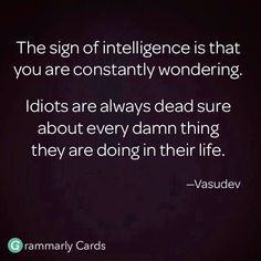 The sign of real intelligence is that you are constantly wondering (and researching and learning).  Idiots are always dead sure about every damn thing they are doing (or hearing or believing) in their lives (without facts or proof to back it up)!