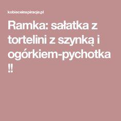 Ramka: sałatka z tortelini z szynką i ogórkiem-pychotka!!