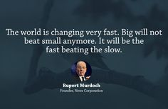 The world is changing very fast. Big will not beat small anymore. It will be the fast beating the slow.