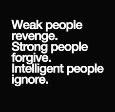 Week people revenge. strong people forgive. intelligent people ignore. #quote