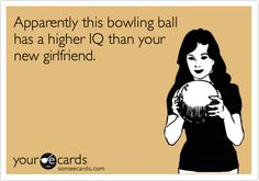 Apparently this bowling ball has a higher IQ than your new girlfriend.
