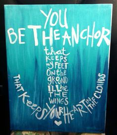 """""""You be the anchor that keeps my feet on the ground.  I'll be the wings that keeps your heart in the clouds."""""""