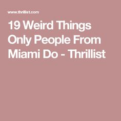 19 Weird Things Only People From Miami Do - Thrillist