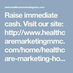 Raise immediate cash. Visit our site: http://www.healthcaremarketingmmc.com/home/healthcare-marketing-home-page-video/