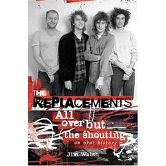 The Replacements All Over but the Shouting by Jim Walsh