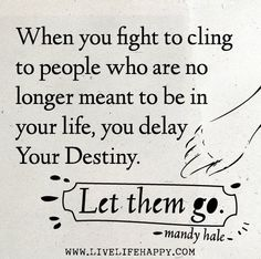 When you fight to cling to people who are no longer meant to be in your life, you delay your destiny. Let them go. -Mandy Hale by deeplifequotes, via Flickr