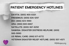 Being prepared for emergencies is a serious matter for dialysis or kidney transplant patients. If you are not able to reach your dialysis facility during an emergency, use these resources.  Patient Emergency Hotlines DaVita: (800) 400-8331 Fresenius: (800) 626-1297 DCI: (866)424-1990 ARA: (888) 8806867 Satellite: (800) 367-8292 SAMHSA - Disaster Distress Helpline: (800) 985-5990 US Renal Care: (866) 671-8772 Veteran Disaster Relief Hotline: (800) 507-4571 Dialysis, Kidney Disease, Kitchen, Cooking, Kidney Disease Diet, Kitchens, Cucina, Stove, Cuisine