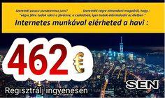 SEN Program:-Plussz jövedelmet szeretnék?Havonta szeretnél 462€-t(140000Ft-ot)passziv jövedelmet?Szeretnél új autót?Utazási terveid vannak?Üzletépités 1*35€befektetéssel.Azonnal fizetö,megbizható cég!érd:vzoltanne54@gmail.com