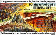 """""""For the wages of sin is death; but the gift of God is eternal life through Jesus Christ our Lord."""" Romans 6:23   """"And they said, Believe on the Lord Jesus Christ, and thou shalt be saved, and thy house."""" Acts 16:31"""
