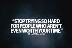 Stop trying so hard for people who aren't even worth your time.