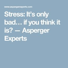 Stress: It's only bad… if you think it is? — Asperger Experts
