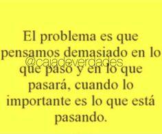 El problema es que pensamos demasiado en lo que pasó y en lo que pasará, cuando lo importante es lo que está pasando.
