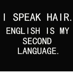 I speak hair. English is my second language.