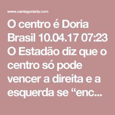 """O centro é Doria  Brasil 10.04.17 07:23 O Estadão diz que o centro só pode vencer a direita e a esquerda se """"encontrar um candidato carismático o suficiente para, ao mesmo tempo, fazer frente a Lula e tirar votos de Bolsonaro"""". Quem? """"Nada indica que os já derrotados pelo lulismo – Aécio, Alckmin e Serra – tenham esse perfil. Daí o frenesi dentro e fora do PSDB em torno de João Doria e seus inéditos 43% de ótimo e bom nos primeiros três meses como prefeito de São Paulo""""."""