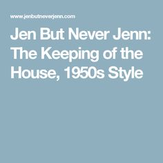 Jen But Never Jenn: The Keeping of the House, 1950s Style
