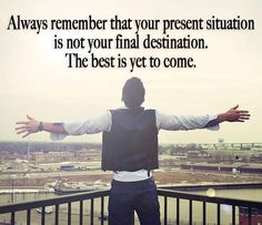 Always remember... the best is yet to come.