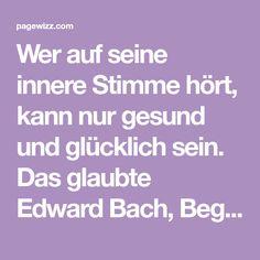 Wer auf seine innere Stimme hört, kann nur gesund und glücklich sein. Das glaubte Edward Bach, Begründer der Bach-Blüten-Medizin. Und setzte seine Lehre mutig im eigenen Leben um.