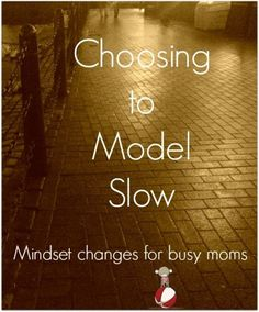 How you can chose to model slow in a busy family life.