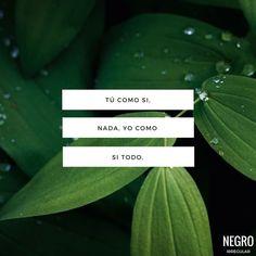 Tu como si nada, yo como si todo. #NegroIrregular #frase #quote