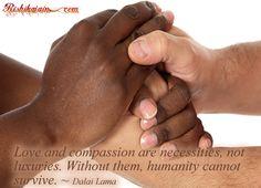 Love and compassion are necessities….~ Dalai Lama