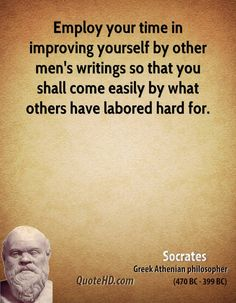 Employ your time in improving yourself by other men's writings so that you shall come easily by what others have labored hard for. - Socrates, BC ancient Greek Philosopher from athens Socrates Quotes, Truth Quotes, Quotable Quotes, Wisdom Quotes, Words Quotes, Poetry Quotes, Sayings, Quotes Quotes, Qoutes
