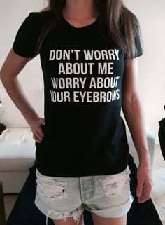 Don't worry about me worry about your eyebrows Tshirt black Fashion funny slogan womens girls sassy cute top funny t shirts